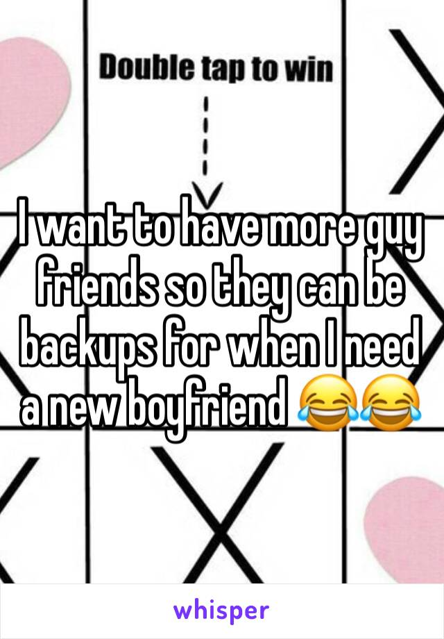 I want to have more guy friends so they can be backups for when I need a new boyfriend 😂😂