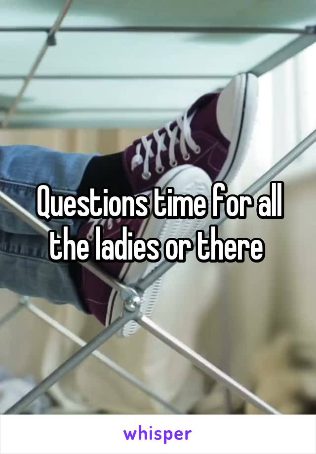 Questions time for all the ladies or there