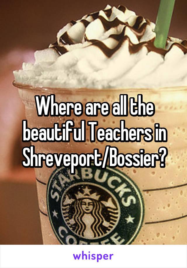 Where are all the beautiful Teachers in Shreveport/Bossier?