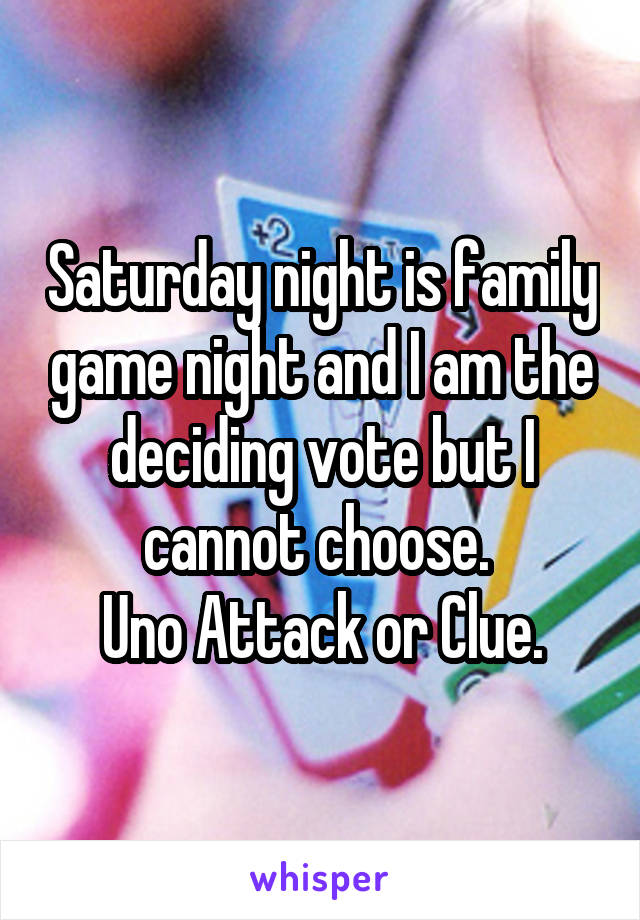 Saturday night is family game night and I am the deciding vote but I cannot choose.  Uno Attack or Clue.