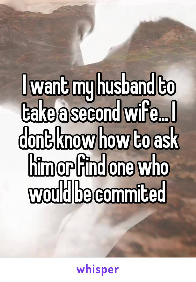 I want my husband to take a second wife... I dont know how to ask him or find one who would be commited