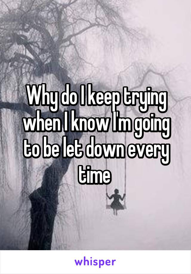 Why do I keep trying when I know I'm going to be let down every time