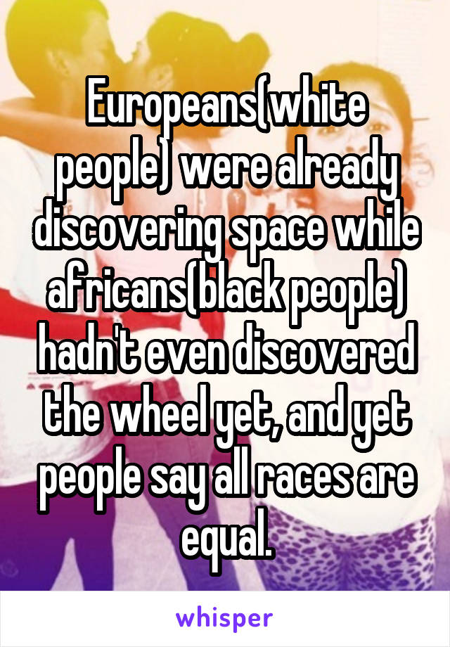 Europeans(white people) were already discovering space while africans(black people) hadn't even discovered the wheel yet, and yet people say all races are equal.