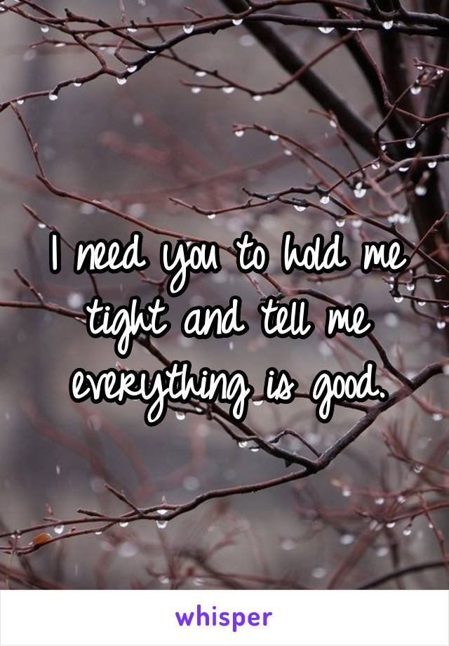 I need you to hold me tight and tell me everything is good.