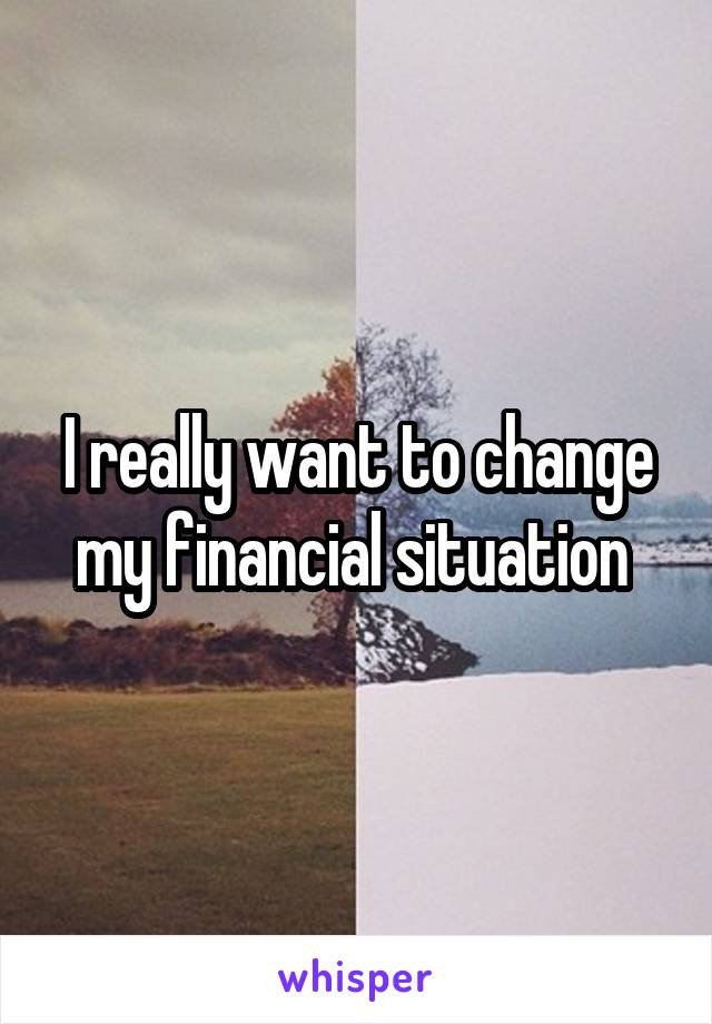 I really want to change my financial situation