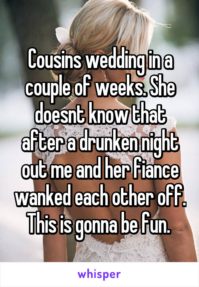 Cousins wedding in a couple of weeks. She doesnt know that after a drunken night out me and her fiance wanked each other off. This is gonna be fun.