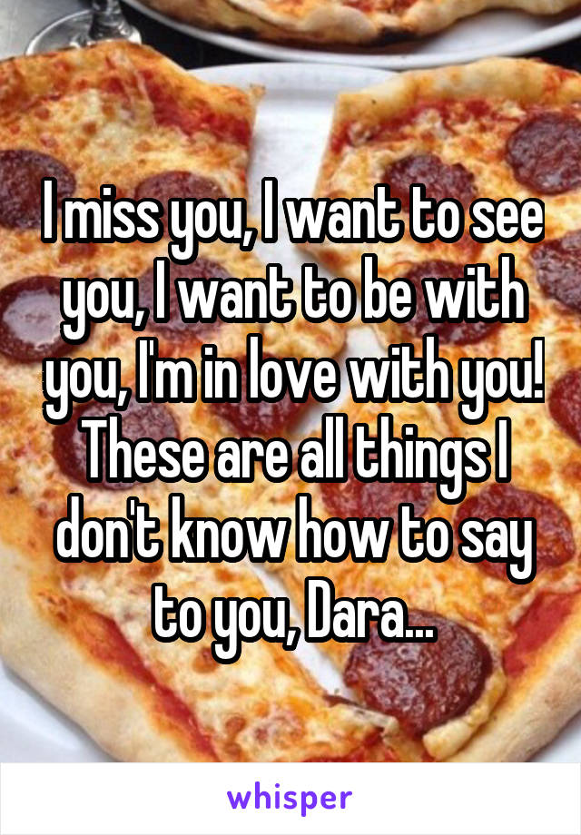 I miss you, I want to see you, I want to be with you, I'm in love with you! These are all things I don't know how to say to you, Dara...