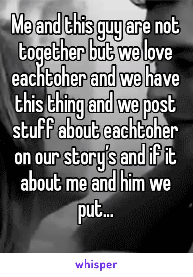 Me and this guy are not together but we love eachtoher and we have this thing and we post stuff about eachtoher on our story's and if it about me and him we put...