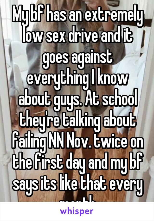 My bf has an extremely low sex drive and it goes against everything I know about guys. At school they're talking about failing NN Nov. twice on the first day and my bf says its like that every month