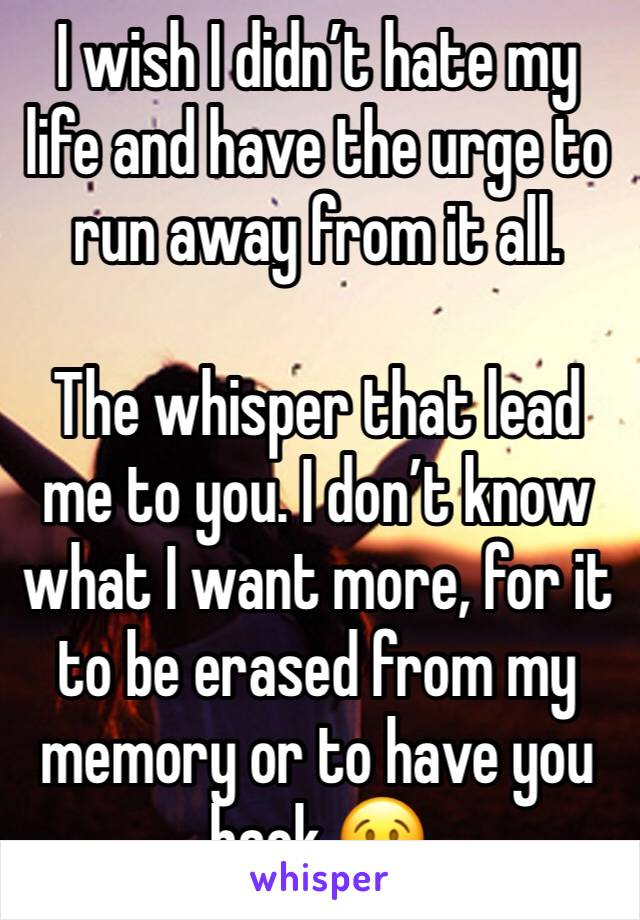 I wish I didn't hate my life and have the urge to run away from it all.   The whisper that lead me to you. I don't know what I want more, for it to be erased from my memory or to have you back 😢