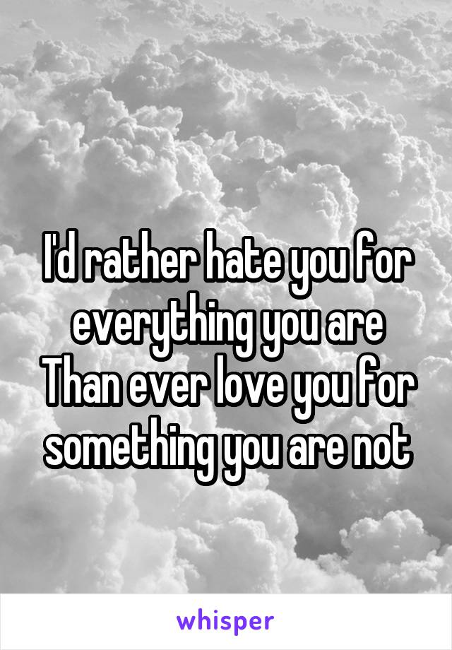 I'd rather hate you for everything you are Than ever love you for something you are not