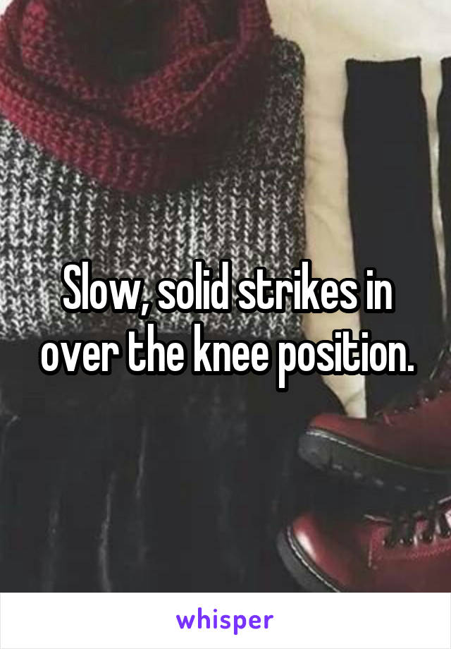 Slow, solid strikes in over the knee position.