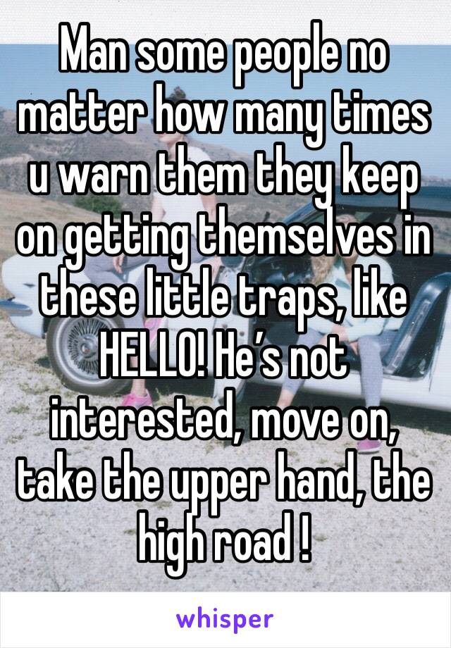 Man some people no matter how many times u warn them they keep on getting themselves in these little traps, like HELLO! He's not interested, move on, take the upper hand, the high road !