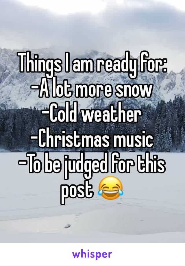 Things I am ready for: -A lot more snow -Cold weather -Christmas music -To be judged for this post 😂