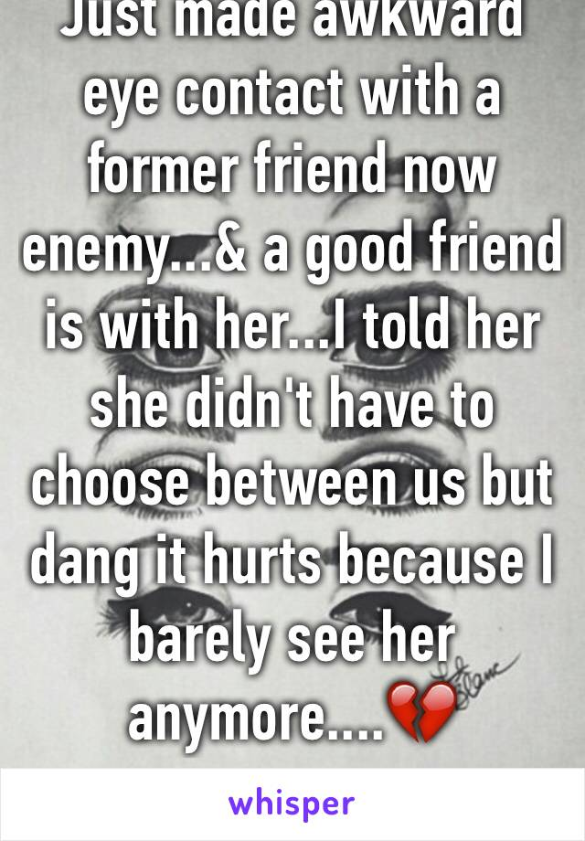 Just made awkward eye contact with a former friend now enemy...& a good friend is with her...I told her she didn't have to choose between us but dang it hurts because I barely see her anymore....💔