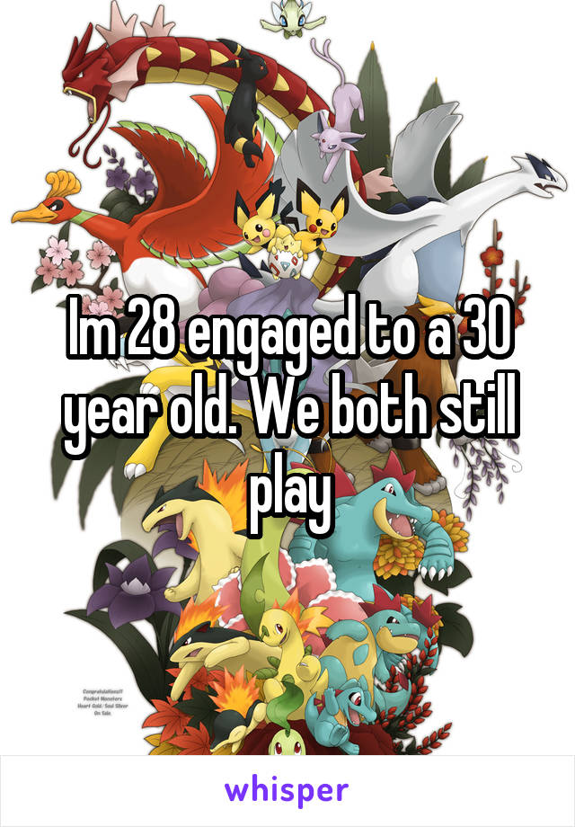 Im 28 engaged to a 30 year old. We both still play