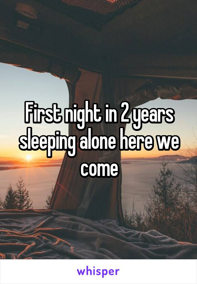First night in 2 years sleeping alone here we come