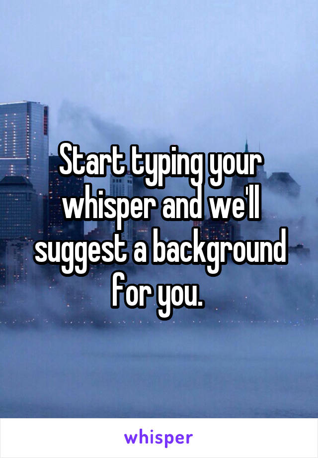 Start typing your whisper and we'll suggest a background for you.