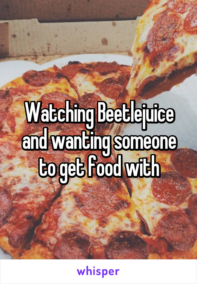 Watching Beetlejuice and wanting someone to get food with
