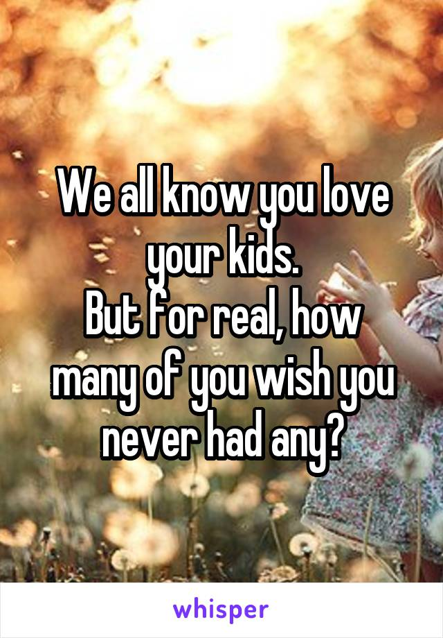 We all know you love your kids. But for real, how many of you wish you never had any?