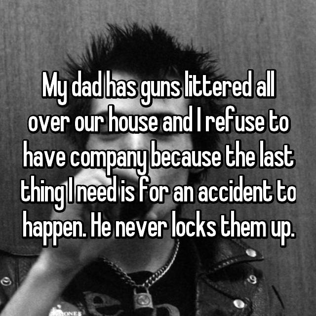 My dad has guns littered all over our house and I refuse to have company because the last thing I need is for an accident to happen. He never locks them up.