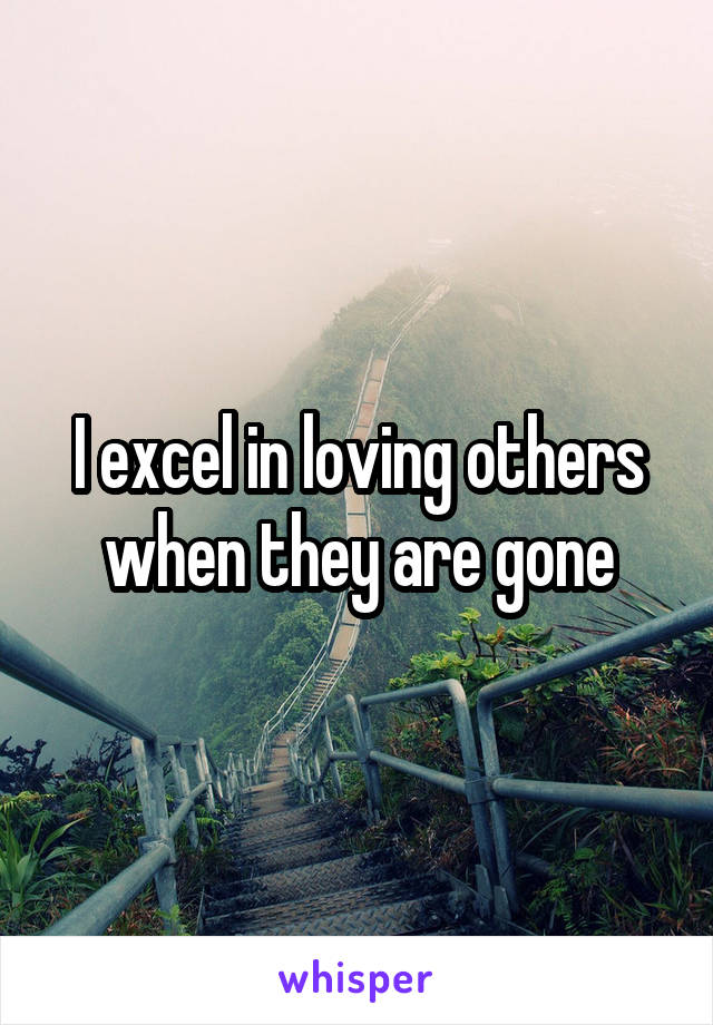 I excel in loving others when they are gone