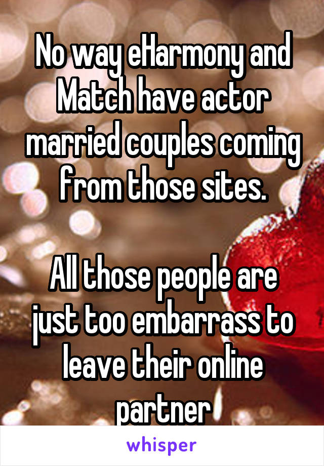 No way eHarmony and Match have actor married couples coming from those sites.  All those people are just too embarrass to leave their online partner