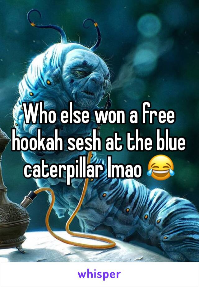 Who else won a free hookah sesh at the blue caterpillar lmao 😂
