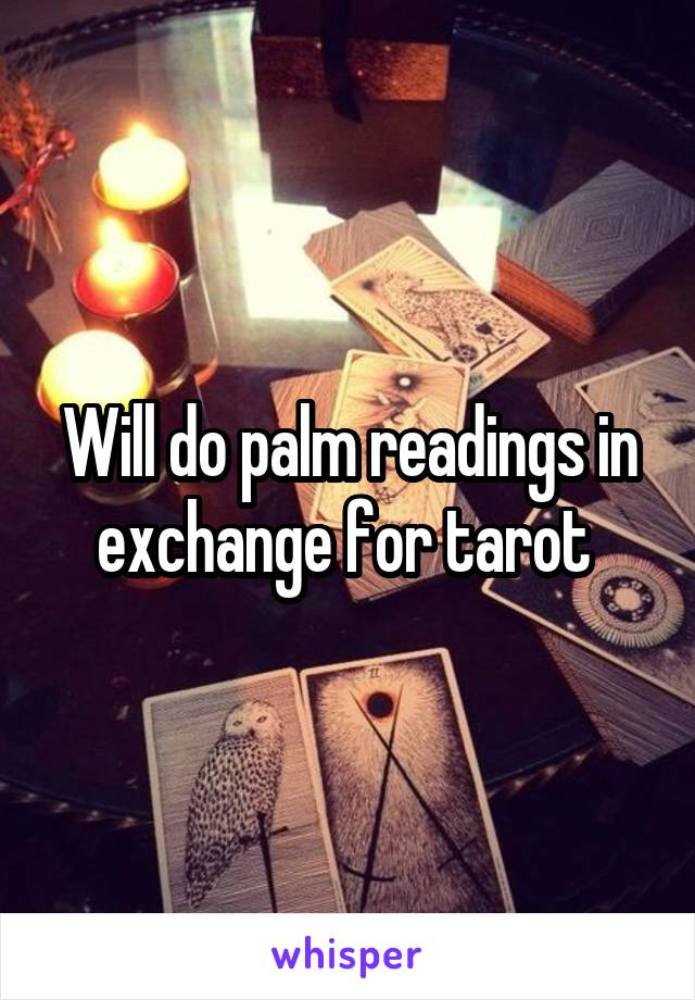 Will do palm readings in exchange for tarot