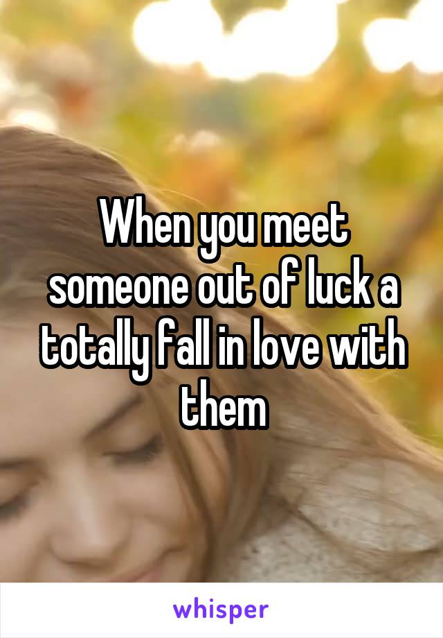 When you meet someone out of luck a totally fall in love with them
