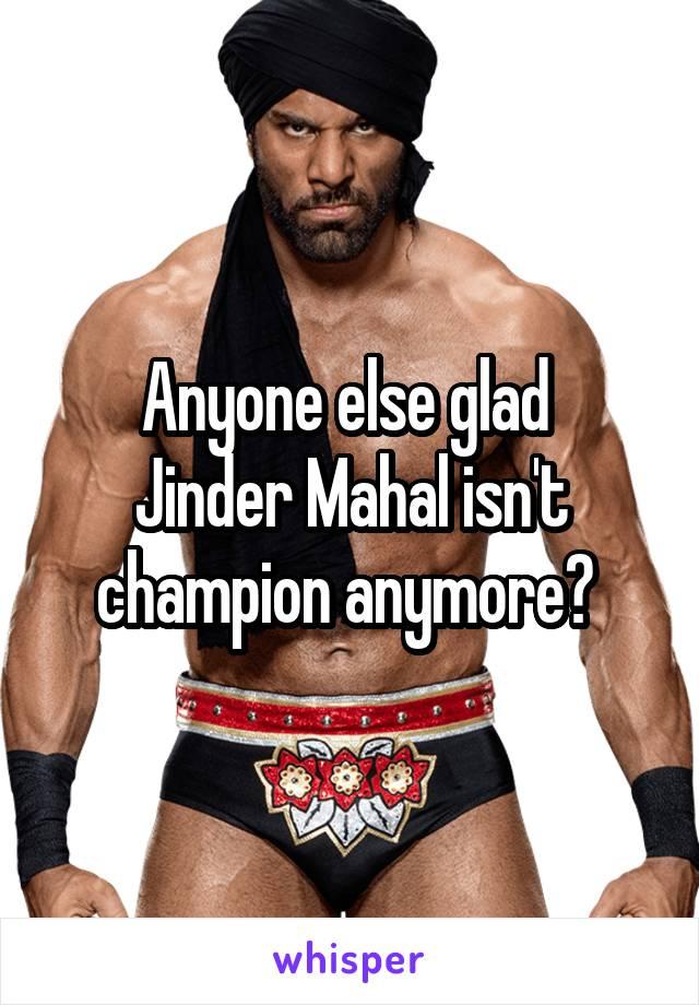 Anyone else glad  Jinder Mahal isn't champion anymore?