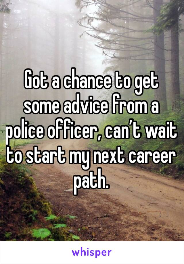 Got a chance to get some advice from a police officer, can't wait to start my next career path.