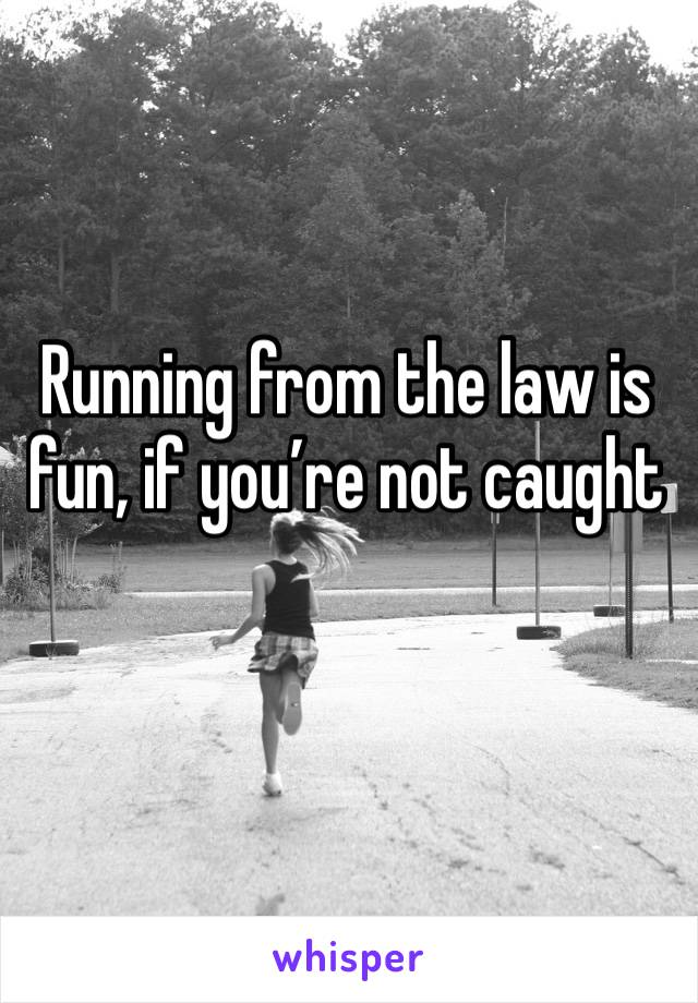 Running from the law is fun, if you're not caught