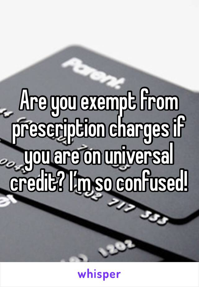 Are you exempt from prescription charges if you are on universal credit? I'm so confused!