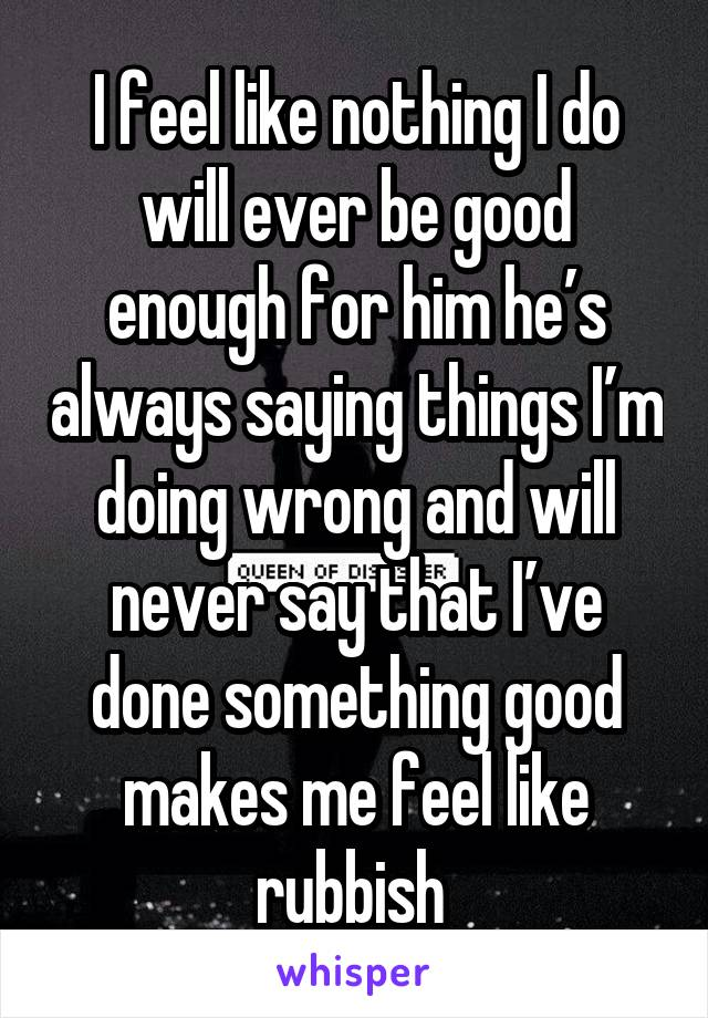 I feel like nothing I do will ever be good enough for him he's always saying things I'm doing wrong and will never say that I've done something good makes me feel like rubbish