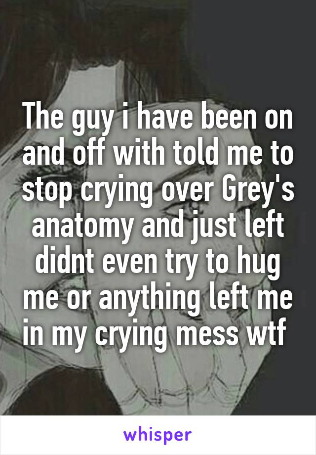 The guy i have been on and off with told me to stop crying over Grey's anatomy and just left didnt even try to hug me or anything left me in my crying mess wtf