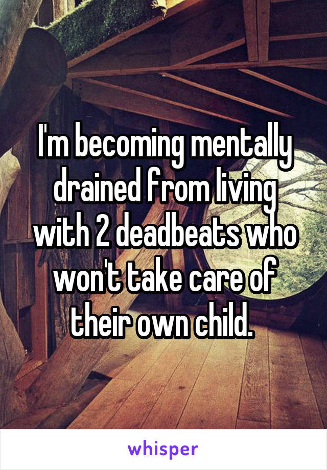 I'm becoming mentally drained from living with 2 deadbeats who won't take care of their own child.