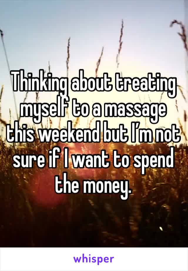 Thinking about treating myself to a massage this weekend but I'm not sure if I want to spend the money.