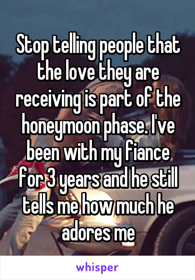 Stop telling people that the love they are receiving is part of the honeymoon phase. I've been with my fiance for 3 years and he still tells me how much he adores me