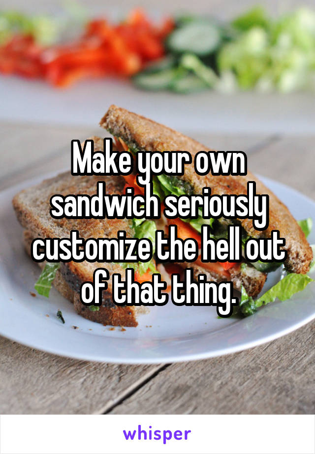 Make your own sandwich seriously customize the hell out of that thing.