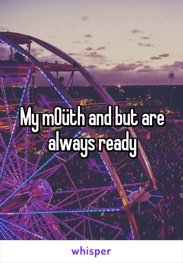 My m0üth and but are always ready