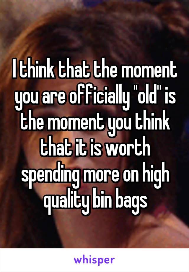 "I think that the moment you are officially ""old"" is the moment you think that it is worth spending more on high quality bin bags"