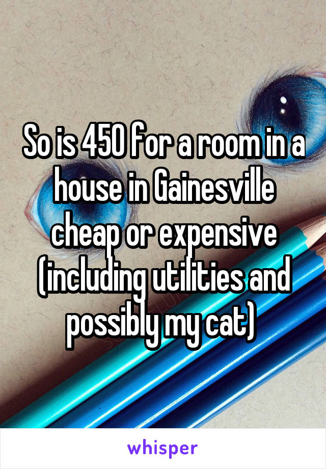 So is 450 for a room in a house in Gainesville cheap or expensive (including utilities and possibly my cat)