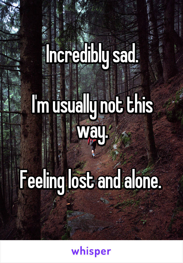 Incredibly sad.  I'm usually not this way.  Feeling lost and alone.