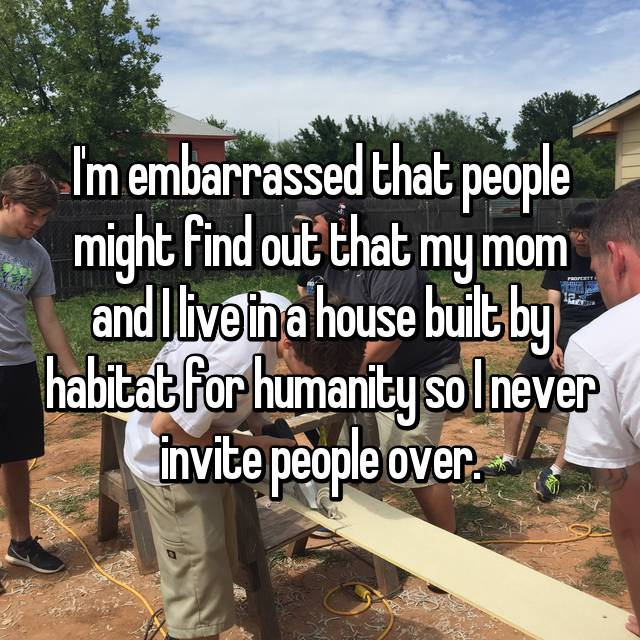 I'm embarrassed that people might find out that my mom and I live in a house built by habitat for humanity so I never invite people over.