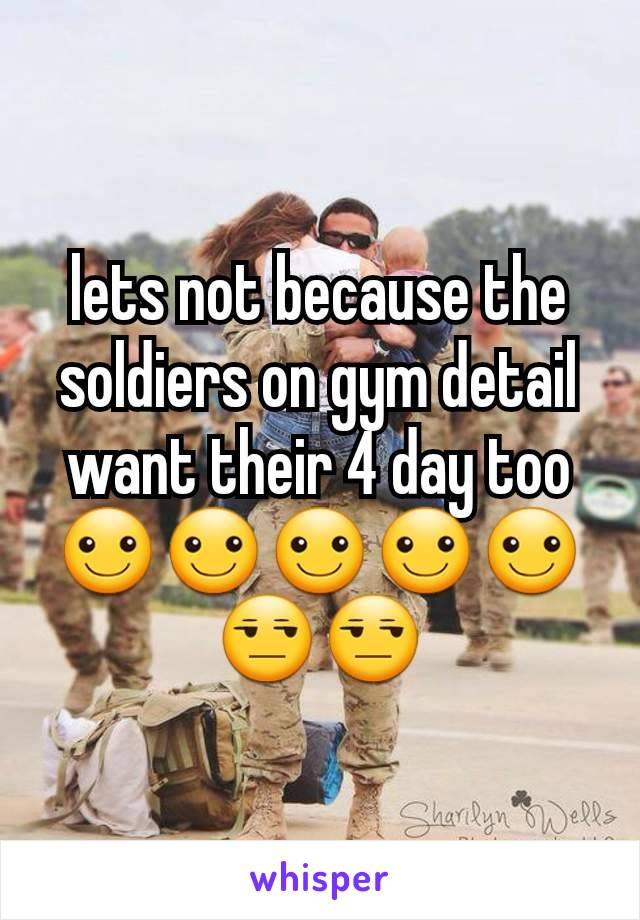 lets not because the soldiers on gym detail want their 4 day too ☺☺☺☺☺😒😒