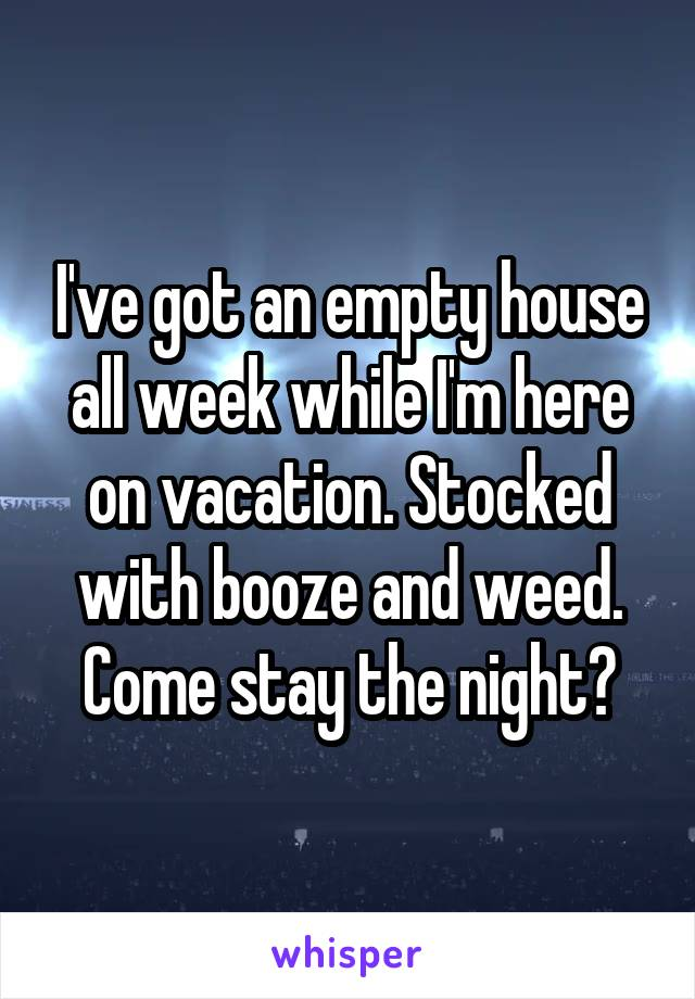 I've got an empty house all week while I'm here on vacation. Stocked with booze and weed. Come stay the night?