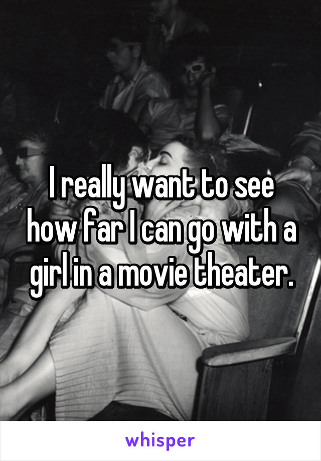 I really want to see how far I can go with a girl in a movie theater.