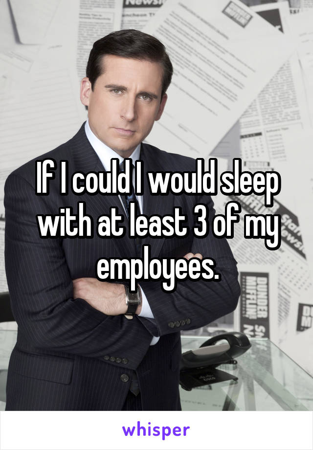 If I could I would sleep with at least 3 of my employees.