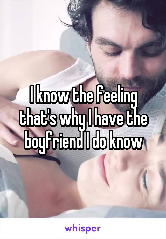 I know the feeling that's why I have the boyfriend I do know